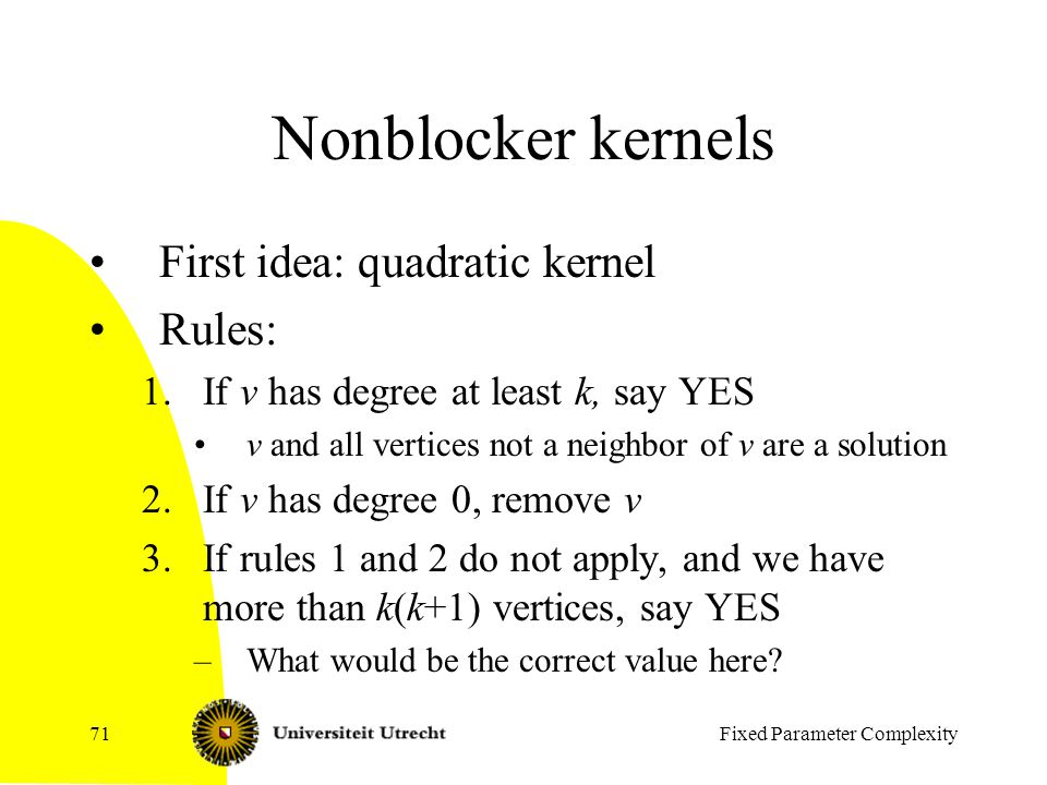 Fixed Parameter Complexity71 Nonblocker kernels First idea: quadratic kernel Rules: 1.If v has degree at least k, say YES v and all vertices not a neighbor of v are a solution 2.If v has degree 0, remove v 3.If rules 1 and 2 do not apply, and we have more than k(k+1) vertices, say YES –What would be the correct value here