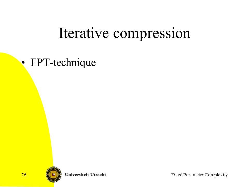 Fixed Parameter Complexity76 Iterative compression FPT-technique