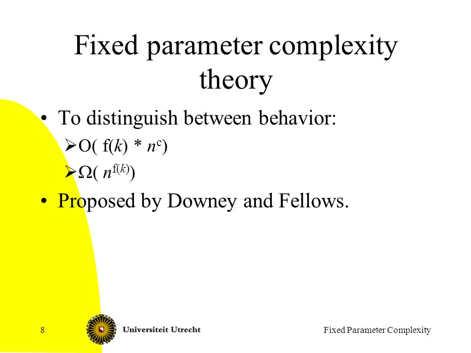 Fixed Parameter Complexity8 Fixed parameter complexity theory To distinguish between behavior:  O( f(k) * n c )   ( n f(k) ) Proposed by Downey and Fellows.