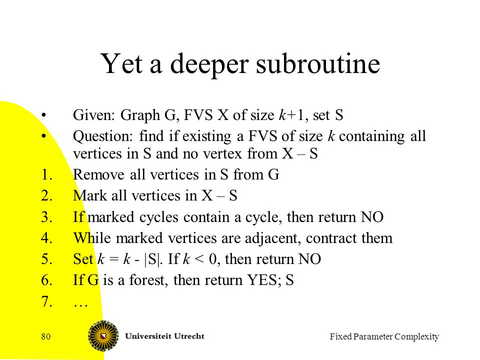 Fixed Parameter Complexity80 Yet a deeper subroutine Given: Graph G, FVS X of size k+1, set S Question: find if existing a FVS of size k containing all vertices in S and no vertex from X – S 1.Remove all vertices in S from G 2.Mark all vertices in X – S 3.If marked cycles contain a cycle, then return NO 4.While marked vertices are adjacent, contract them 5.Set k = k - |S|.