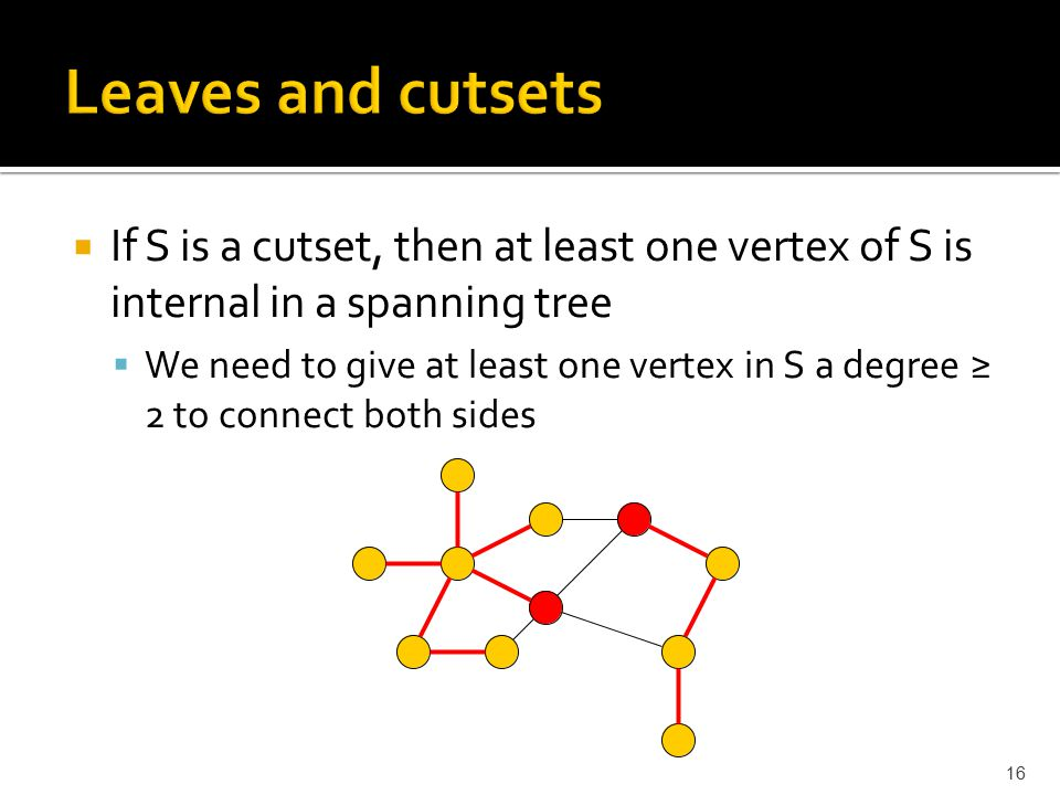  If S is a cutset, then at least one vertex of S is internal in a spanning tree  We need to give at least one vertex in S a degree ≥ 2 to connect bo