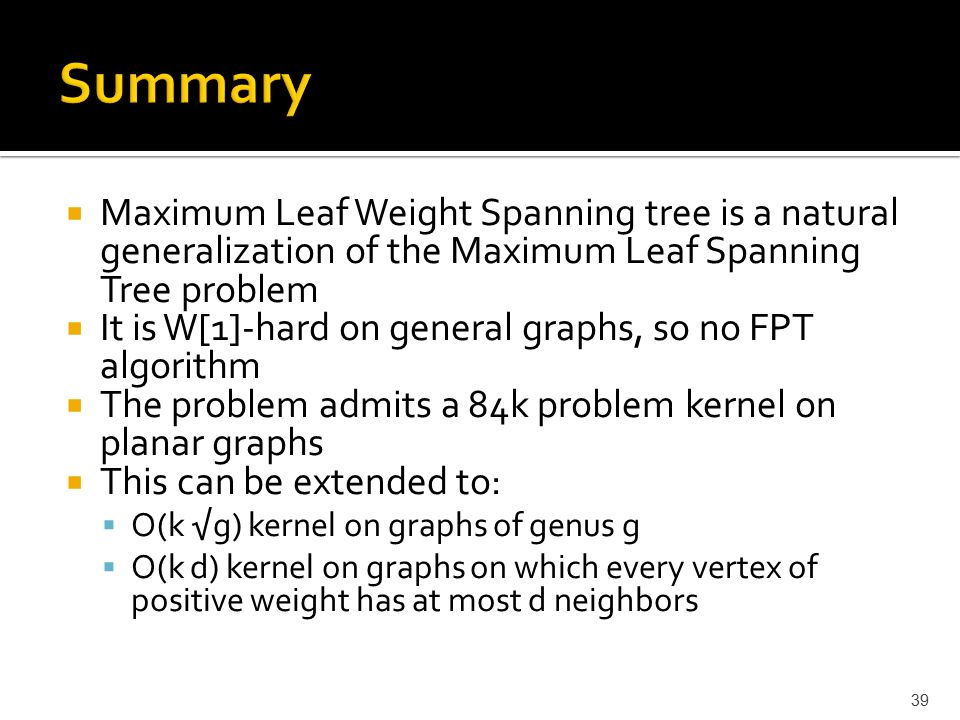  Maximum Leaf Weight Spanning tree is a natural generalization of the Maximum Leaf Spanning Tree problem  It is W[1]-hard on general graphs, so no FPT algorithm  The problem admits a 84k problem kernel on planar graphs  This can be extended to:  O(k √g) kernel on graphs of genus g  O(k d) kernel on graphs on which every vertex of positive weight has at most d neighbors 39