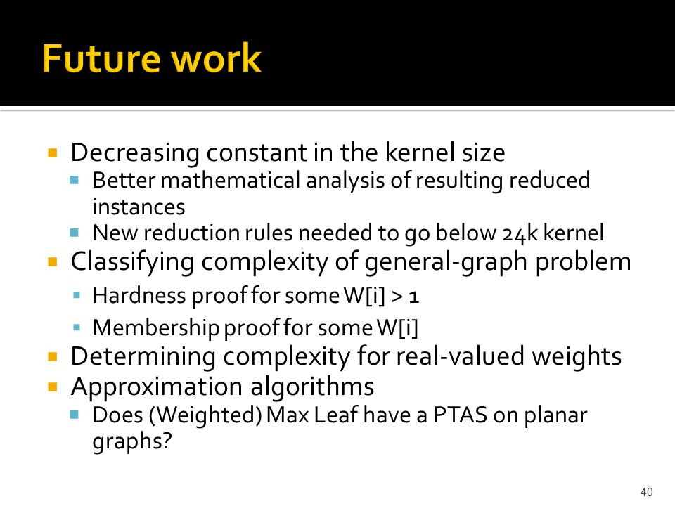  Decreasing constant in the kernel size  Better mathematical analysis of resulting reduced instances  New reduction rules needed to go below 24k ke
