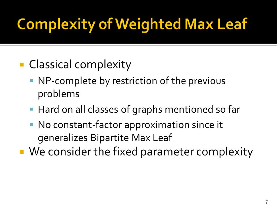 Classical complexity  NP-complete by restriction of the previous problems  Hard on all classes of graphs mentioned so far  No constant-factor approximation since it generalizes Bipartite Max Leaf  We consider the fixed parameter complexity 7