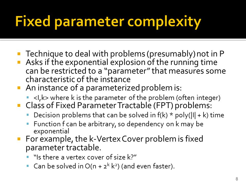 """8  Technique to deal with problems (presumably) not in P  Asks if the exponential explosion of the running time can be restricted to a """"parameter"""" t"""