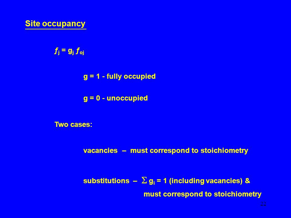 22 Site occupancy ƒ j = g j ƒ oj g = 1 - fully occupied g = 0 - unoccupied Two cases: vacancies – must correspond to stoichiometry substitutions –  g i = 1 (including vacancies) & must correspond to stoichiometry