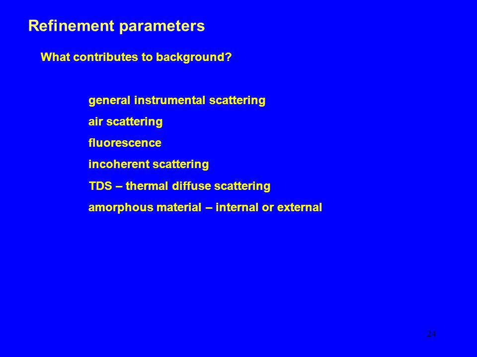 24 Refinement parameters What contributes to background.
