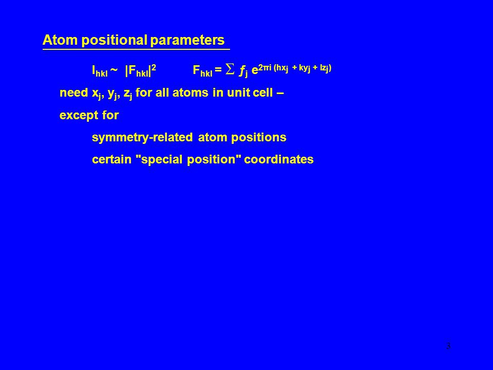 3 Atom positional parameters I hkl ~ |F hkl | 2 F hkl =  ƒ j e 2πi (hx j + ky j + lz j ) need x j, y j, z j for all atoms in unit cell – except for symmetry-related atom positions certain special position coordinates