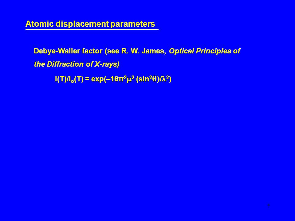 7 Atomic displacement parameters Debye-Waller factor (see R.