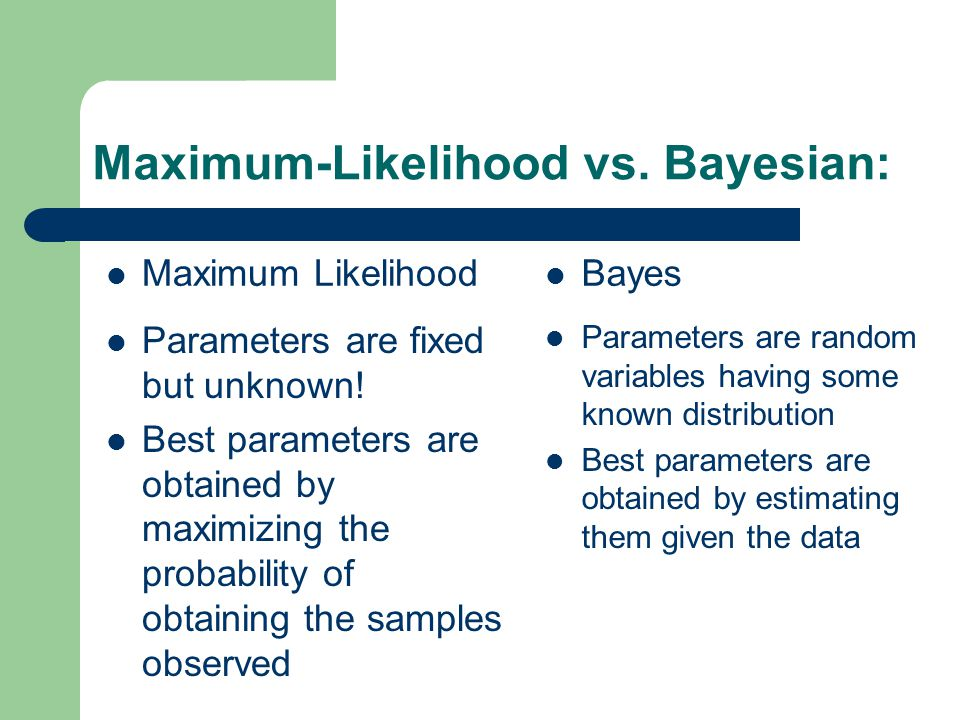 Maximum-Likelihood vs. Bayesian: Maximum Likelihood Parameters are fixed but unknown.