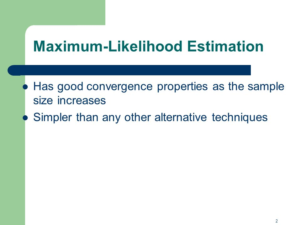Has good convergence properties as the sample size increases Simpler than any other alternative techniques 13 2 Maximum-Likelihood Estimation