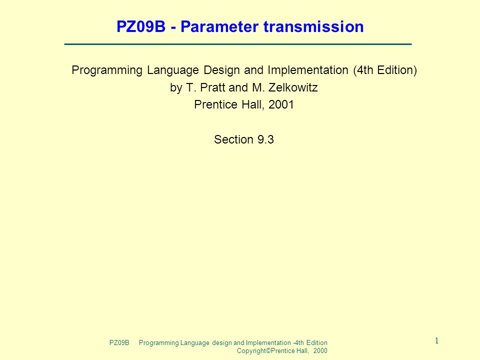 PZ09B Programming Language design and Implementation -4th Edition Copyright©Prentice Hall, 2000 1 PZ09B - Parameter transmission Programming Language Design and Implementation (4th Edition) by T.