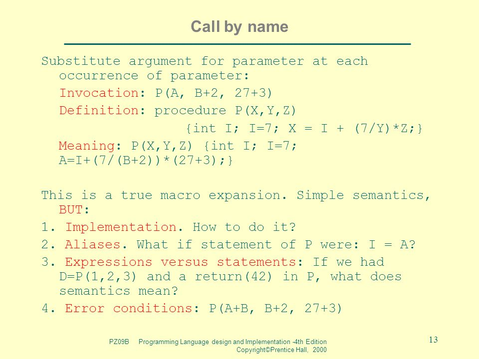PZ09B Programming Language design and Implementation -4th Edition Copyright©Prentice Hall, 2000 13 Call by name Substitute argument for parameter at each occurrence of parameter: Invocation: P(A, B+2, 27+3) Definition: procedure P(X,Y,Z) {int I; I=7; X = I + (7/Y)*Z;} Meaning: P(X,Y,Z) {int I; I=7; A=I+(7/(B+2))*(27+3);} This is a true macro expansion.
