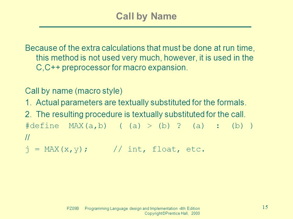 PZ09B Programming Language design and Implementation -4th Edition Copyright©Prentice Hall, 2000 15 Call by Name Because of the extra calculations that must be done at run time, this method is not used very much, however, it is used in the C,C++ preprocessor for macro expansion.