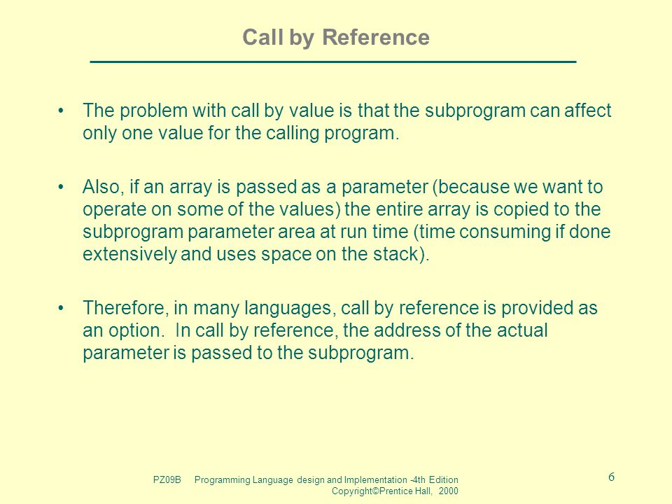 PZ09B Programming Language design and Implementation -4th Edition Copyright©Prentice Hall, 2000 6 Call by Reference The problem with call by value is that the subprogram can affect only one value for the calling program.