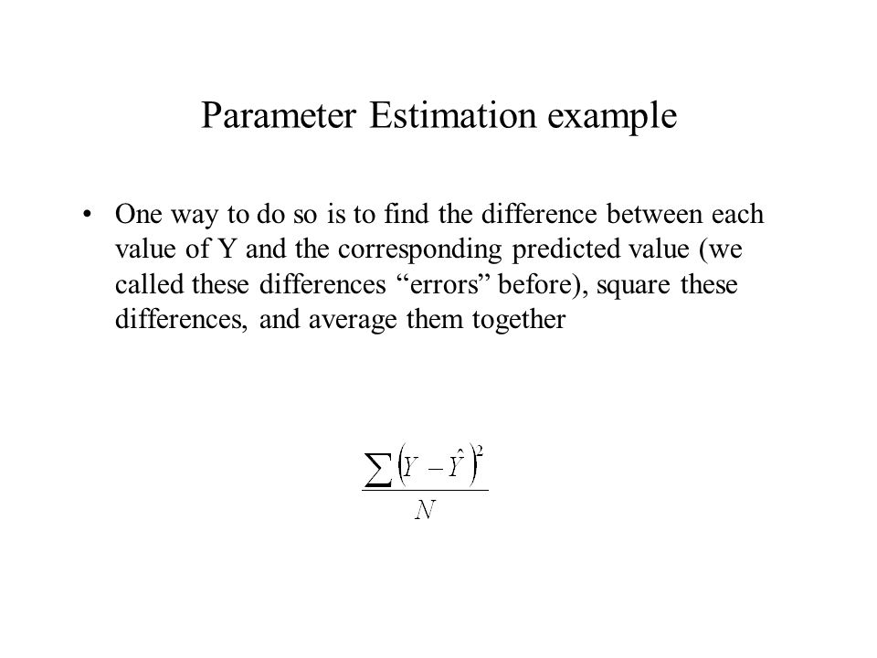 Parameter Estimation example One way to do so is to find the difference between each value of Y and the corresponding predicted value (we called these differences errors before), square these differences, and average them together