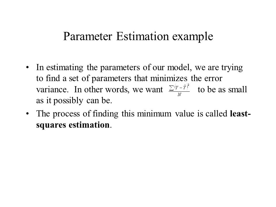 Parameter Estimation example In estimating the parameters of our model, we are trying to find a set of parameters that minimizes the error variance. I