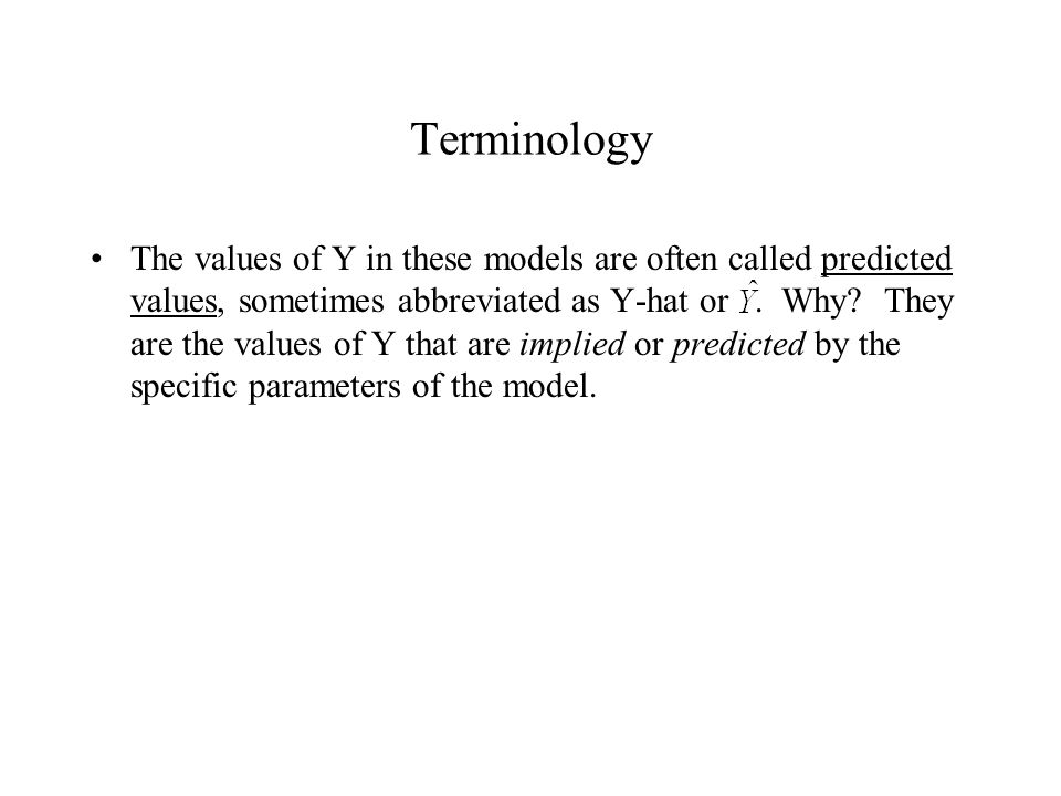 Terminology The values of Y in these models are often called predicted values, sometimes abbreviated as Y-hat or. Why? They are the values of Y that a