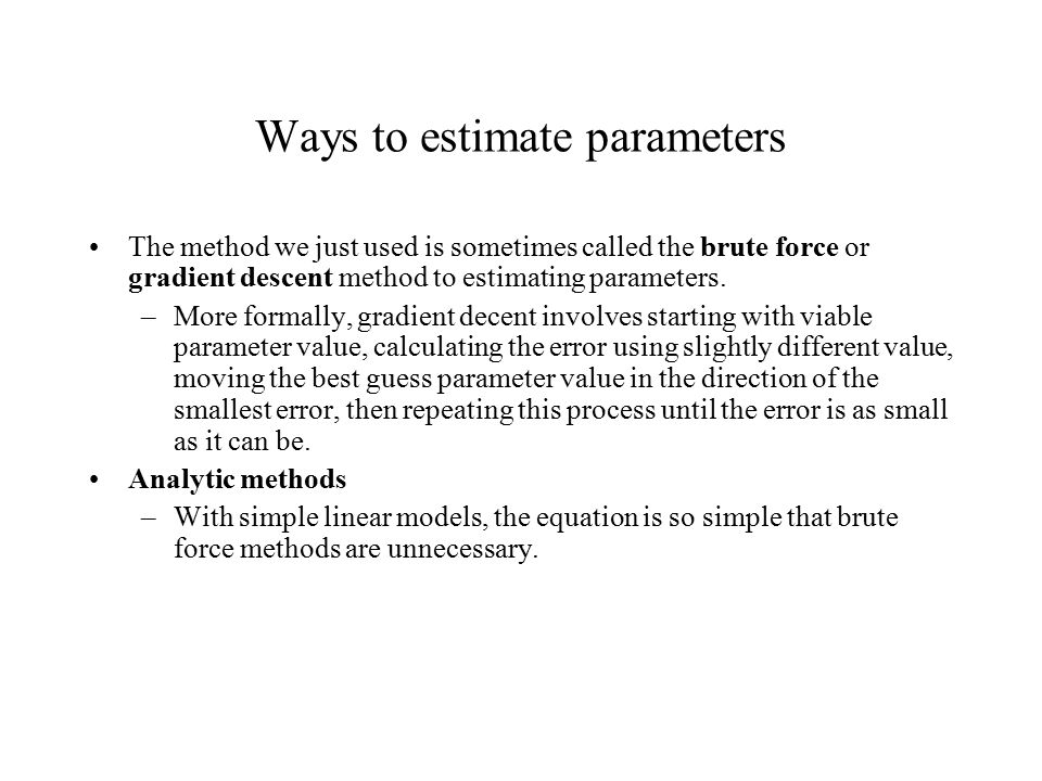 Ways to estimate parameters The method we just used is sometimes called the brute force or gradient descent method to estimating parameters.