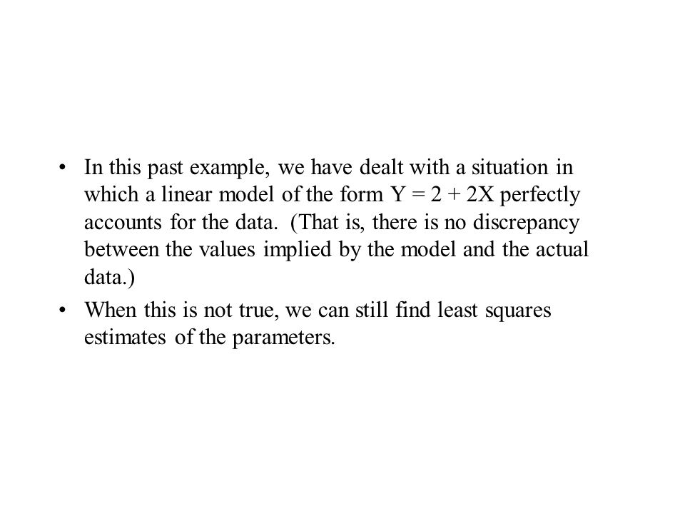 In this past example, we have dealt with a situation in which a linear model of the form Y = 2 + 2X perfectly accounts for the data. (That is, there i