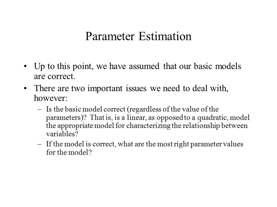 Parameter Estimation Up to this point, we have assumed that our basic models are correct.