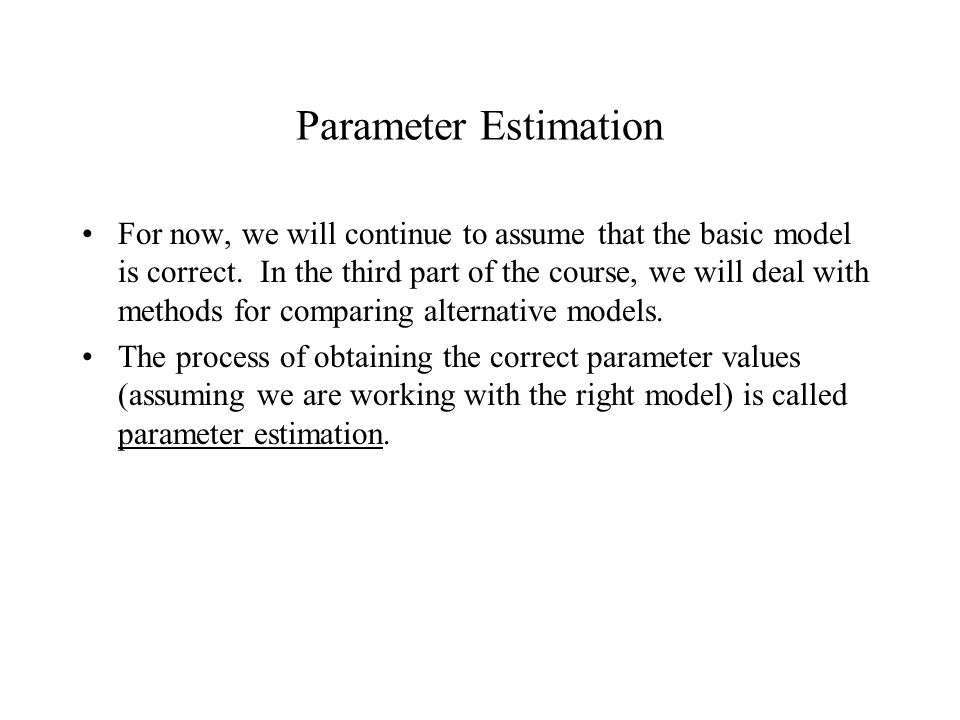 Parameter Estimation For now, we will continue to assume that the basic model is correct.