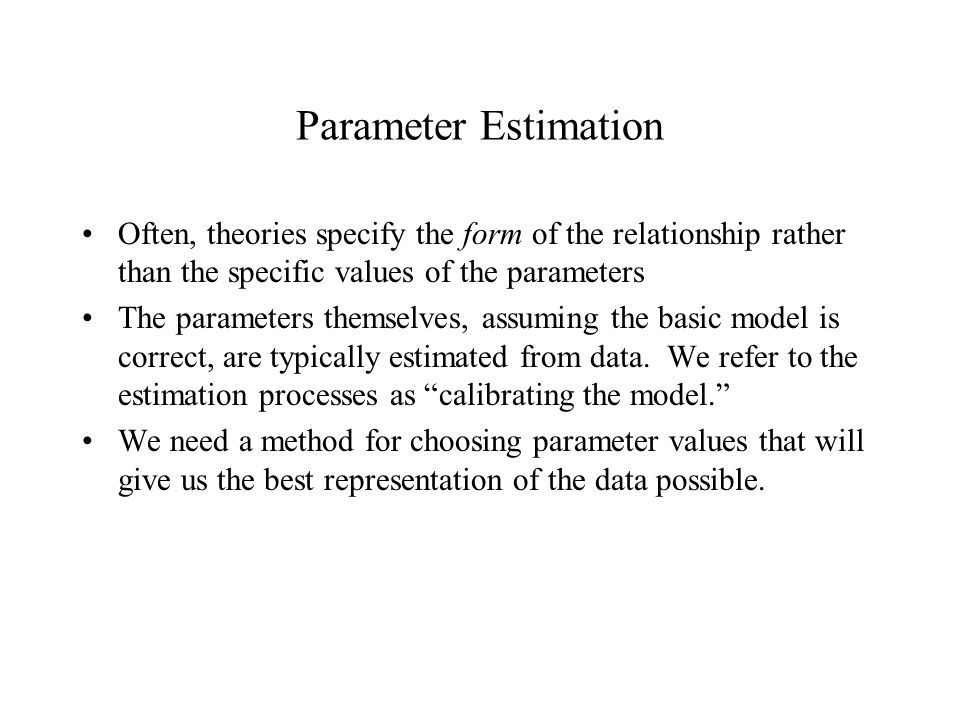 Parameter Estimation Often, theories specify the form of the relationship rather than the specific values of the parameters The parameters themselves, assuming the basic model is correct, are typically estimated from data.