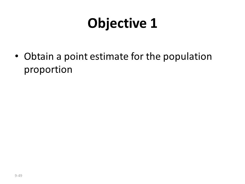 9-49 Objective 1 Obtain a point estimate for the population proportion