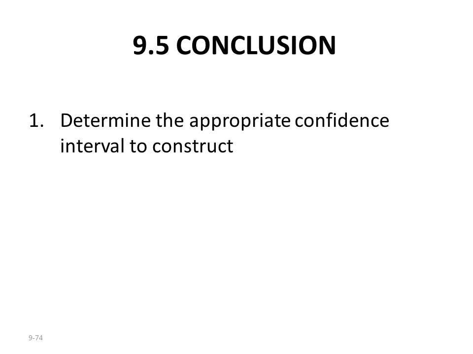 9-74 9.5 CONCLUSION 1.Determine the appropriate confidence interval to construct