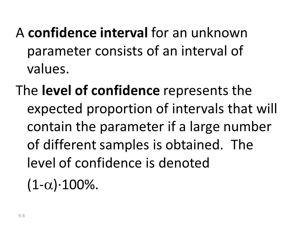 9-8 A confidence interval for an unknown parameter consists of an interval of values. The level of confidence represents the expected proportion of in