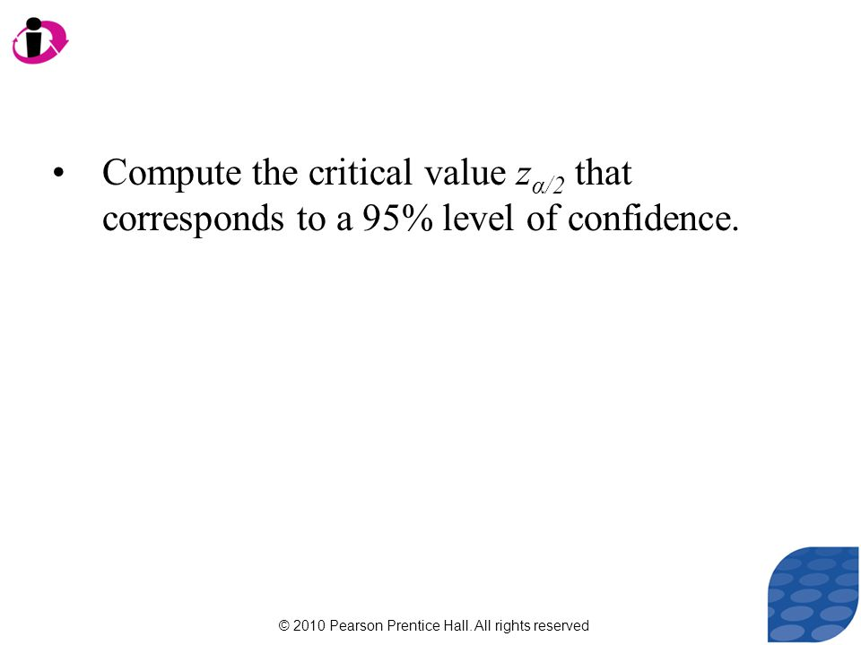 © 2010 Pearson Prentice Hall. All rights reserved Compute the critical value z α/2 that corresponds to a 95% level of confidence.