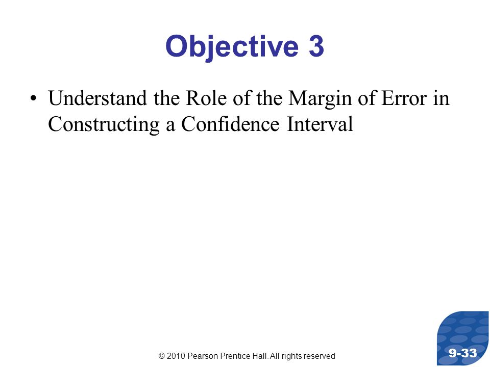 © 2010 Pearson Prentice Hall. All rights reserved 9-33 Objective 3 Understand the Role of the Margin of Error in Constructing a Confidence Interval