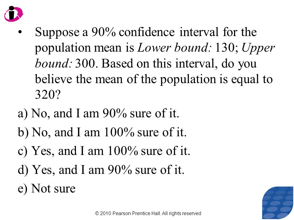 © 2010 Pearson Prentice Hall. All rights reserved Suppose a 90% confidence interval for the population mean is Lower bound: 130; Upper bound: 300. Bas