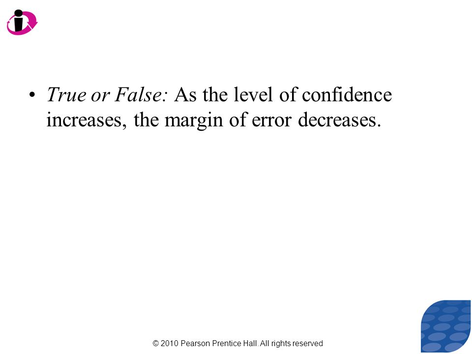© 2010 Pearson Prentice Hall. All rights reserved True or False: As the level of confidence increases, the margin of error decreases.