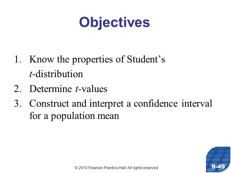 © 2010 Pearson Prentice Hall. All rights reserved 9-49 Objectives 1.Know the properties of Student's t-distribution 2.Determine t-values 3.Construct a