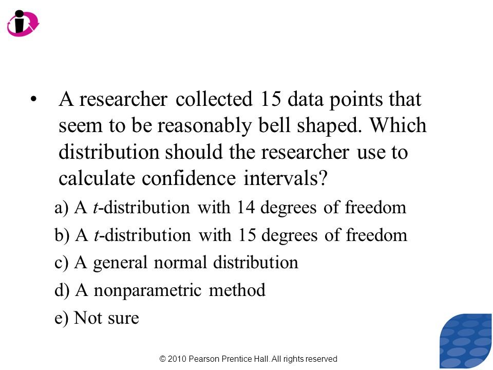 © 2010 Pearson Prentice Hall. All rights reserved A researcher collected 15 data points that seem to be reasonably bell shaped. Which distribution sho