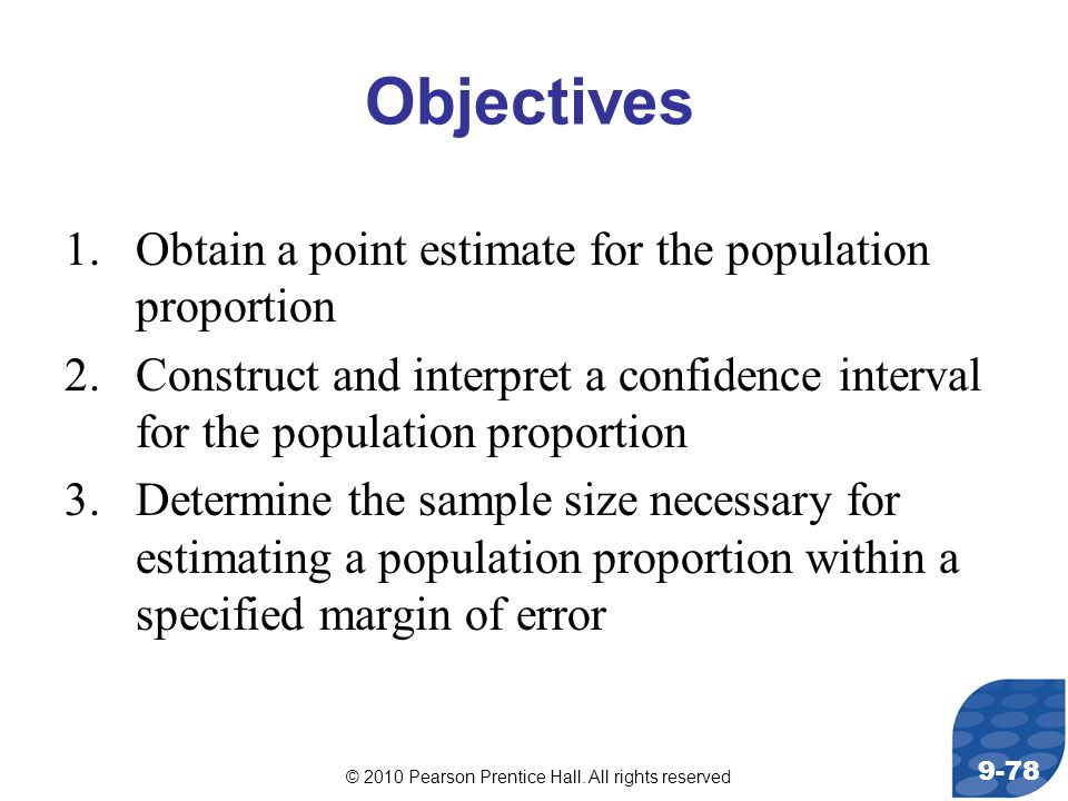© 2010 Pearson Prentice Hall. All rights reserved 9-78 Objectives 1.Obtain a point estimate for the population proportion 2.Construct and interpret a
