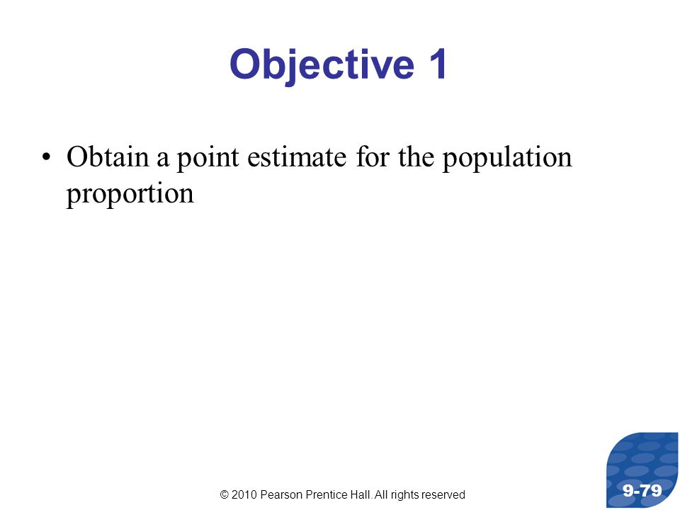 © 2010 Pearson Prentice Hall. All rights reserved 9-79 Objective 1 Obtain a point estimate for the population proportion