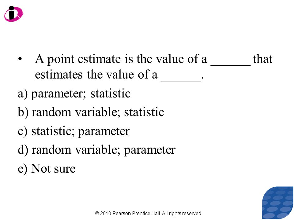 © 2010 Pearson Prentice Hall. All rights reserved A point estimate is the value of a ______ that estimates the value of a ______. a) parameter; statis