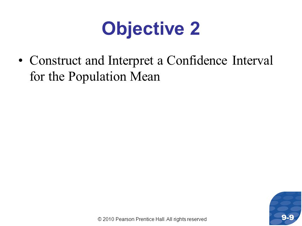 © 2010 Pearson Prentice Hall. All rights reserved 9-9 Objective 2 Construct and Interpret a Confidence Interval for the Population Mean