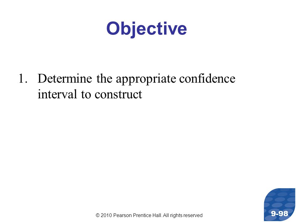 © 2010 Pearson Prentice Hall. All rights reserved 9-98 Objective 1.Determine the appropriate confidence interval to construct
