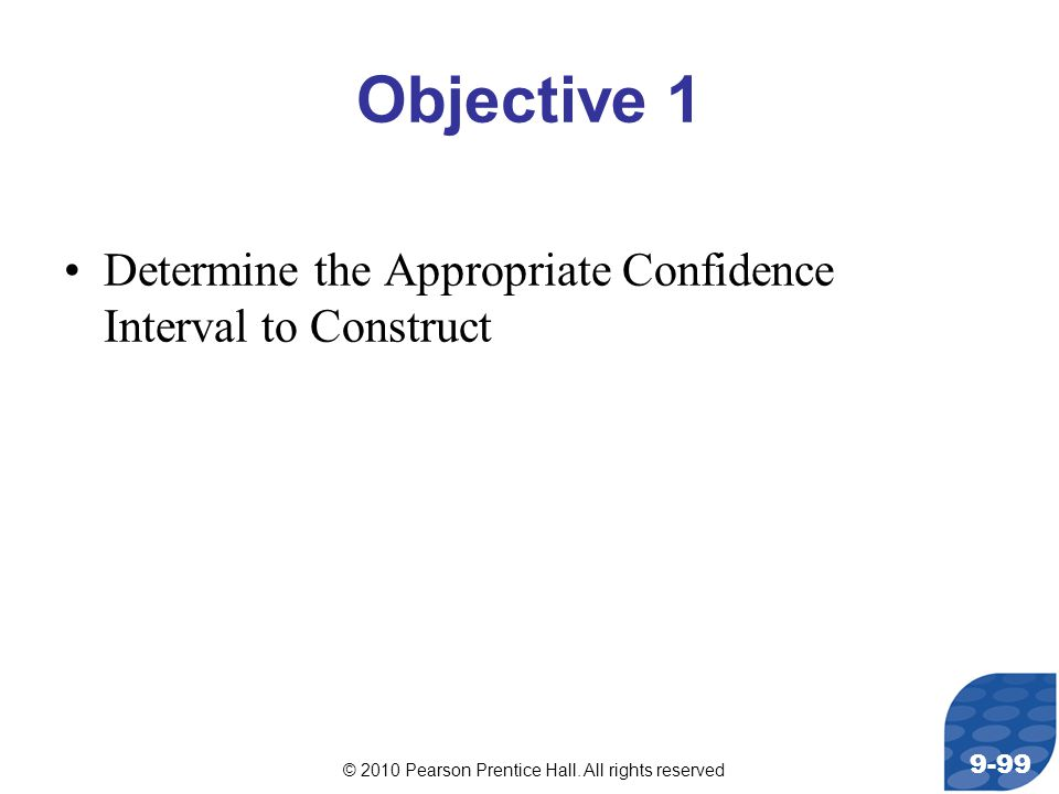© 2010 Pearson Prentice Hall. All rights reserved 9-99 Objective 1 Determine the Appropriate Confidence Interval to Construct