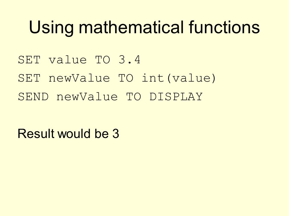 Using mathematical functions SET value TO 3.4 SET newValue TO int(value) SEND newValue TO DISPLAY Result would be 3