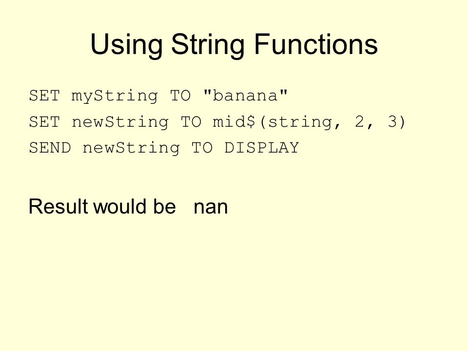 Using String Functions SET myString TO banana SET newString TO mid$(string, 2, 3) SEND newString TO DISPLAY Result would be nan