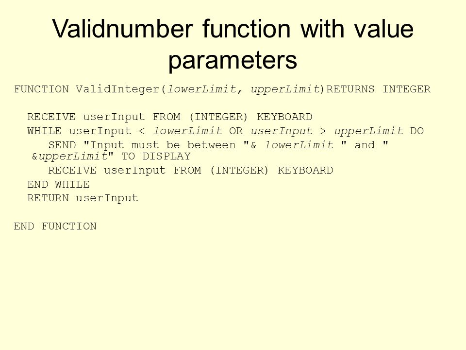 Validnumber function with value parameters FUNCTION ValidInteger(lowerLimit, upperLimit)RETURNS INTEGER RECEIVE userInput FROM (INTEGER) KEYBOARD WHILE userInput upperLimit DO SEND Input must be between & lowerLimit and &upperLimit TO DISPLAY RECEIVE userInput FROM (INTEGER) KEYBOARD END WHILE RETURN userInput END FUNCTION