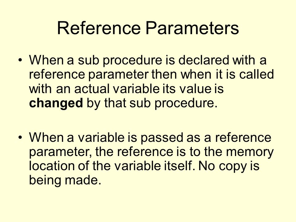 Reference Parameters When a sub procedure is declared with a reference parameter then when it is called with an actual variable its value is changed by that sub procedure.
