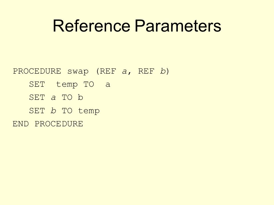 Reference Parameters PROCEDURE swap (REF a, REF b) SET temp TO a SET a TO b SET b TO temp END PROCEDURE