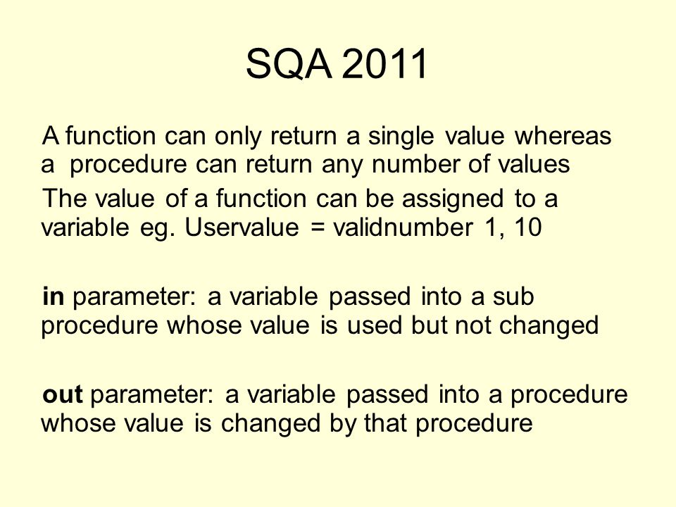 SQA 2011 A function can only return a single value whereas a procedure can return any number of values The value of a function can be assigned to a variable eg.