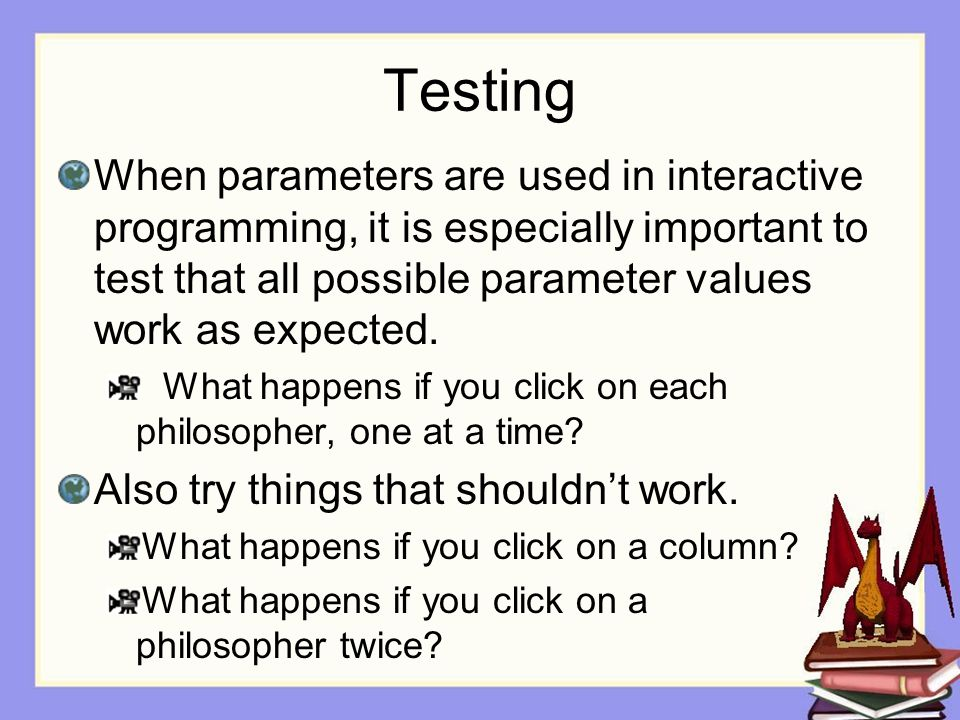 Testing When parameters are used in interactive programming, it is especially important to test that all possible parameter values work as expected.