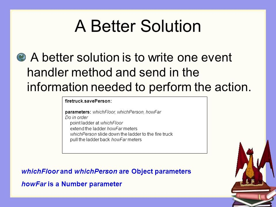 A Better Solution A better solution is to write one event handler method and send in the information needed to perform the action.